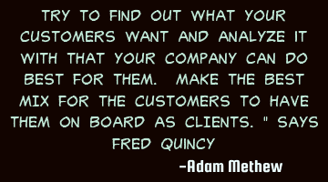 Try to find out what your customers WANT and analyze it with that your company can do BEST for