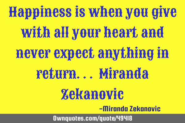 Happiness is when you give with all your heart and never expect anything in return... Miranda Z