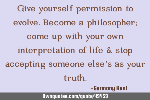 Give yourself permission to evolve. Become a philosopher; come up with your own interpretation of