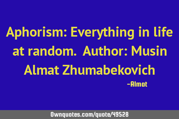 Aphorism: Everything in life at random. Author: Musin Almat Z