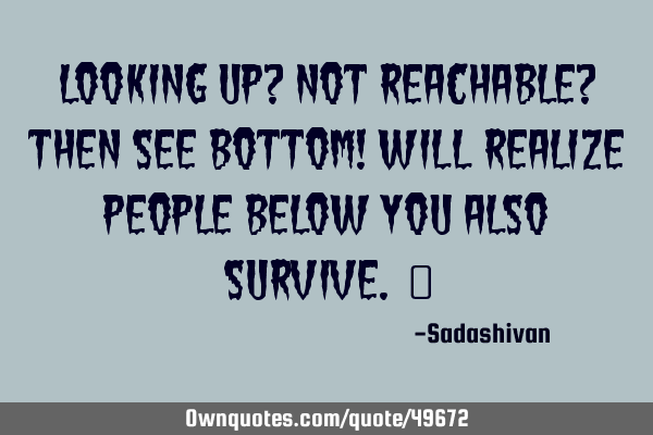 Looking up? Not reachable? then see bottom! will realize people below you also survive.