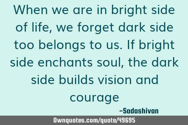 When we are in bright side of life, we forget dark side too belongs to us. If bright side enchants