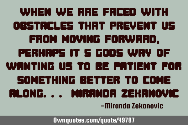 When we are faced with obstacles that prevent us from moving forward, perhaps it