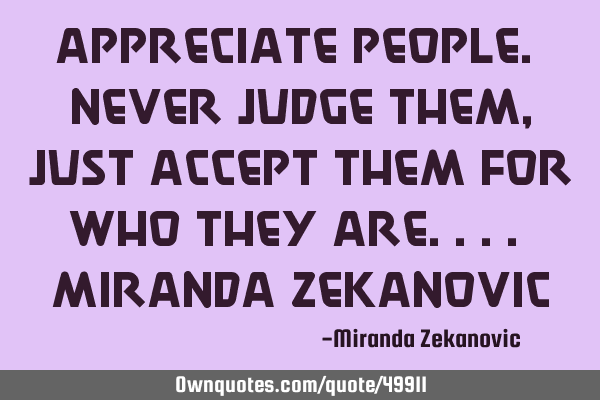 Appreciate people. Never judge them, just accept them for who they are.... Miranda Z