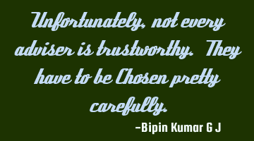 Unfortunately, not every adviser is trustworthy. They have to be Chosen pretty carefully.