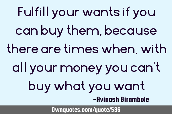 Fulfill your wants if you can buy them, because there are times when, with all your money you can