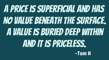 A PRICE is superficial and has no VALUE beneath the surface. A VALUE is buried deep within and it