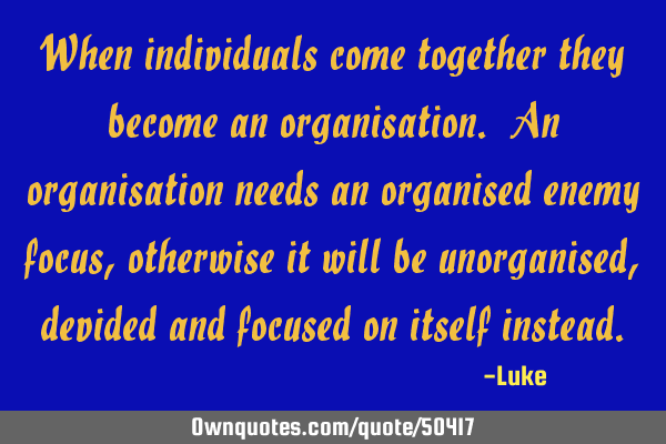 When individuals come together they become an organisation. An organisation needs an organised