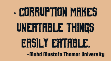 Corruption makes uneatable things easily eatable.