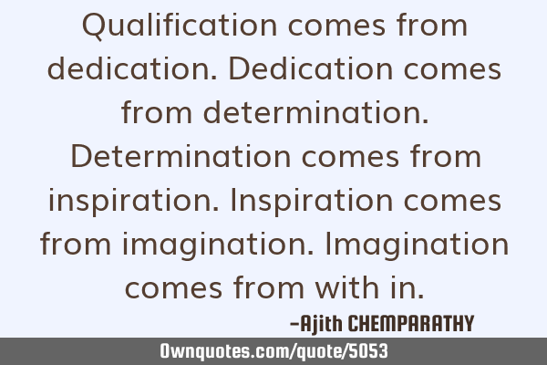 Qualification comes from dedication. Dedication comes from determination. Determination comes from