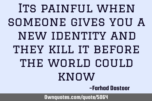 Its painful when someone gives you a new identity and they kill it before the world could