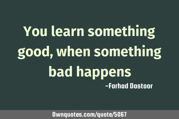 You learn something good, when something bad