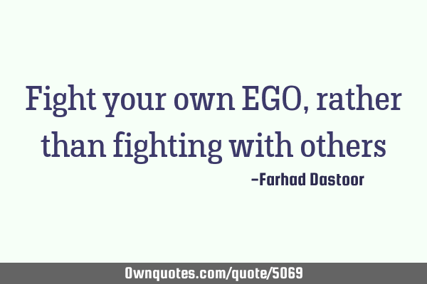 Fight your own EGO, rather than fighting with