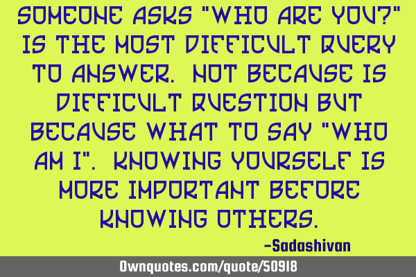 "Someone asks ""who are you?"" Is the most difficult query to answer. Not because is difficult"