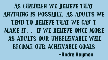 As children we believe that anything is possible, as adults we tend to believe that we can