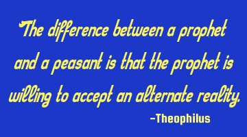 The difference between a prophet and a peasant is that the prophet is willing to accept an