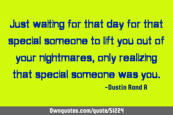 Just waiting for that day for that special someone to lift you out of your nightmares, only