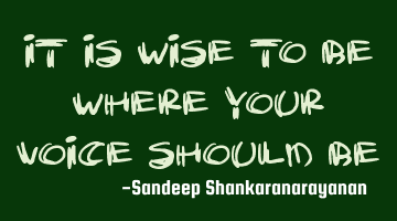 It is wise to be where your voice should
