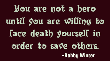 You are not a hero until you are willing to face death yourself in order to save others.