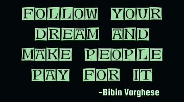 Follow your dream and make people pay for it