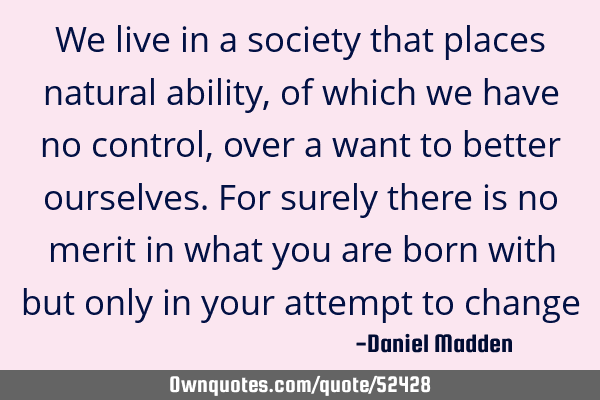 We live in a society that places natural ability, of which we have no control, over a want to