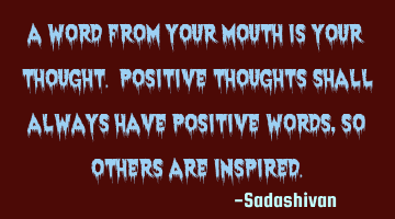 A word from your mouth is your thought. Positive thoughts shall always have positive words, so