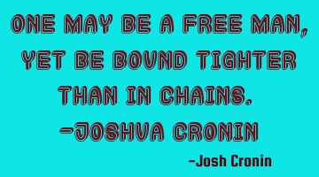 One may be a free man, yet be bound tighter than in chains. -Joshua Cronin