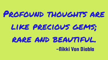 Profound thoughts are like precious gems; rare and beautiful.