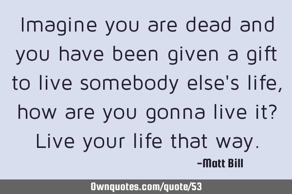 Imagine you are dead and you have been given a gift to live somebody else