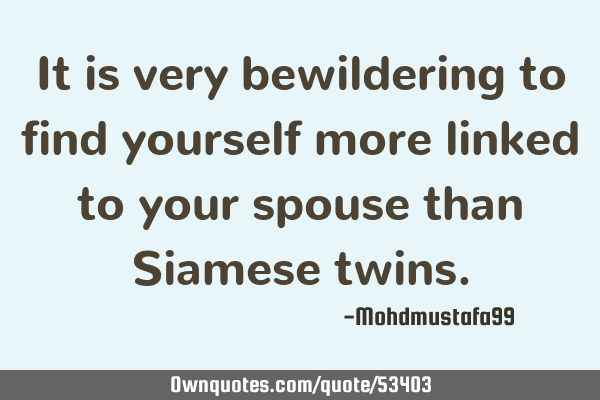 It is very bewildering to find yourself more linked to your spouse than Siamese