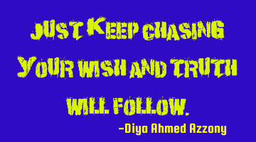 Just keep chasing your wish and truth will follow.