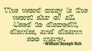 The word crazy is the worst slur of all. Used to discredit, dismiss, and disarm so many.