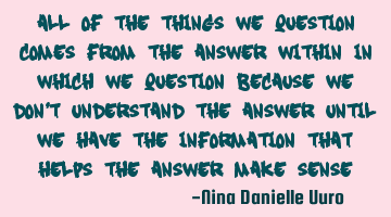 All of the things we question come from the answer within, in which we question because we don