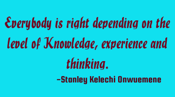 Everybody is right depending on the level of Knowledge, experience and thinking.