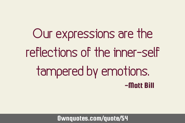 Our expressions are the reflections of the inner-self tampered by