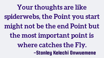 Your thoughts are like spiderwebs, the Point you start might not be the end Point but the most