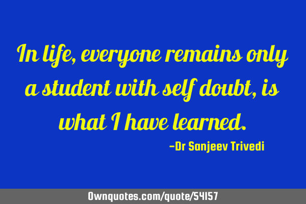In life, everyone remains only a student with self doubt, is what i have
