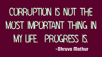 Corruption is not the most important thing in my life. Progress is.
