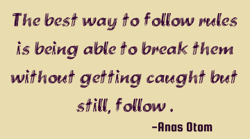 The best way to follow rules is being able to break them without getting caught but still, follow.
