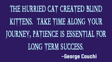 The hurried cat created blind kittens. Take time along your journey, patience is essential for long