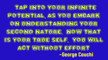 """Tap into your infinite potential, as you embark on understanding your second nature. Now that is"