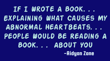 If I Wrote A Book... Explaining What Causes My Abnormal Heartbeats... People Would Be Reading A B