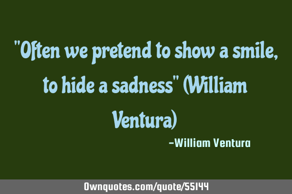 """Often we pretend to show a smile,to hide a sadness"" (William Ventura)"