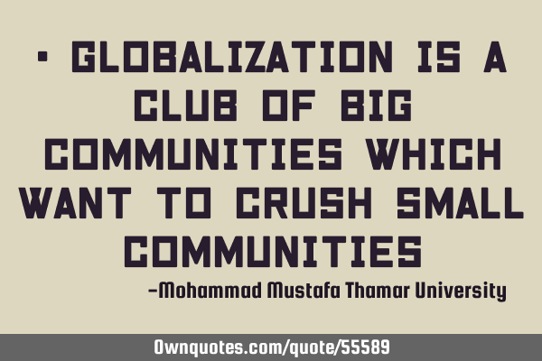 • Globalization is a club of big communities which want to crush small