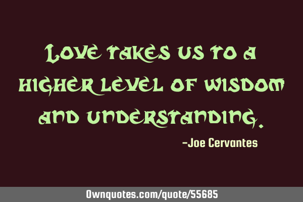 Love Takes Us To A Higher Level Of Wisdom And Understanding Ownquotes Com