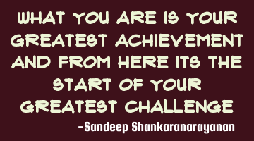What you are is your greatest achievement and from here its the start of your greatest