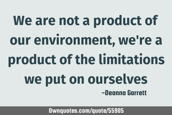 We Are Not A Product Of Our Environment Were A Product Of The
