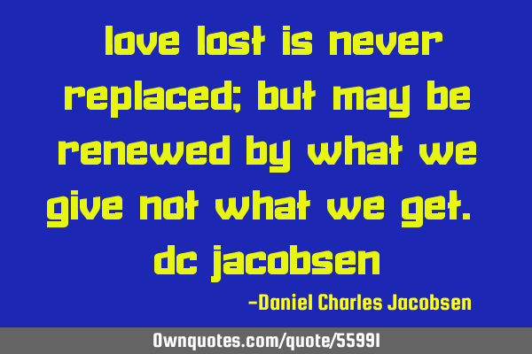 """Love lost is never replaced; but may be renewed by what we give not what we get."" DC J"