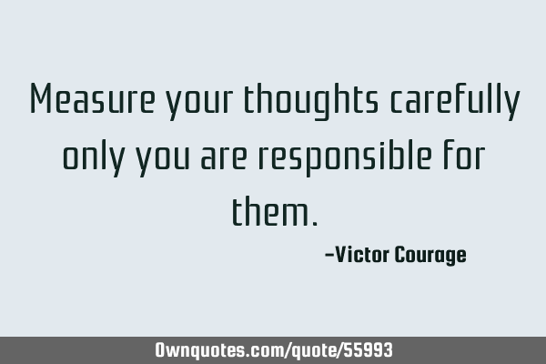 Measure your thoughts carefully only you are responsible for