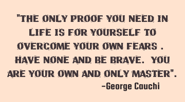 """The only proof you need in life is for yourself to overcome your own fears . Have none and be"
